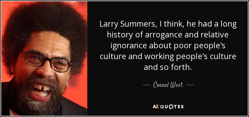 Larry Summers, I think, he had a long history of arrogance and relative ignorance about poor people's culture and working people's culture and so forth. - Cornel West