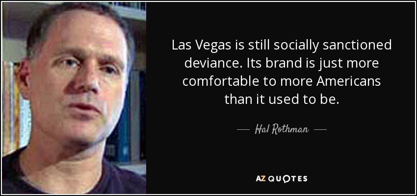 Las Vegas is still socially sanctioned deviance. Its brand is just more comfortable to more Americans than it used to be. - Hal Rothman