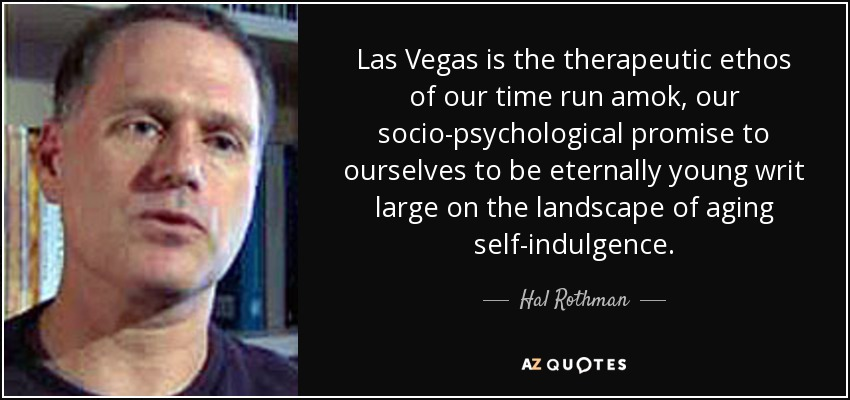 Las Vegas is the therapeutic ethos of our time run amok, our socio-psychological promise to ourselves to be eternally young writ large on the landscape of aging self-indulgence. - Hal Rothman