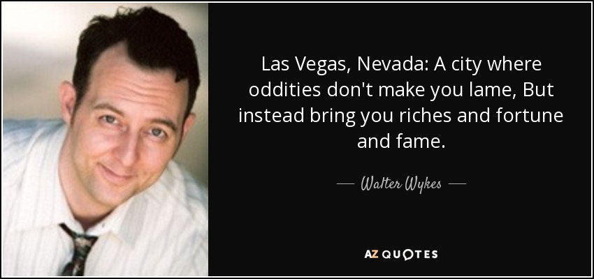 Las Vegas, Nevada: A city where oddities don't make you lame, But instead bring you riches and fortune and fame. - Walter Wykes