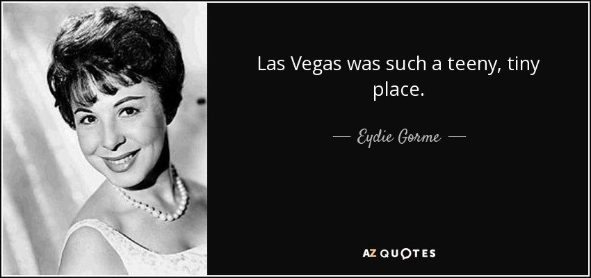 Las Vegas was such a teeny, tiny place. - Eydie Gorme