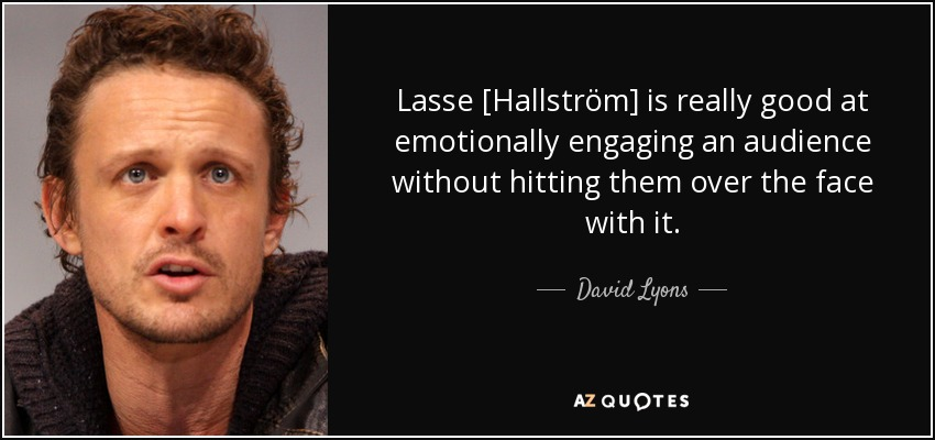 Lasse [Hallström] is really good at emotionally engaging an audience without hitting them over the face with it. - David Lyons