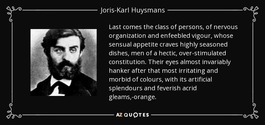 Last comes the class of persons, of nervous organization and enfeebled vigour, whose sensual appetite craves highly seasoned dishes, men of a hectic, over-stimulated constitution. Their eyes almost invariably hanker after that most irritating and morbid of colours, with its artificial splendours and feverish acrid gleams,-orange. - Joris-Karl Huysmans