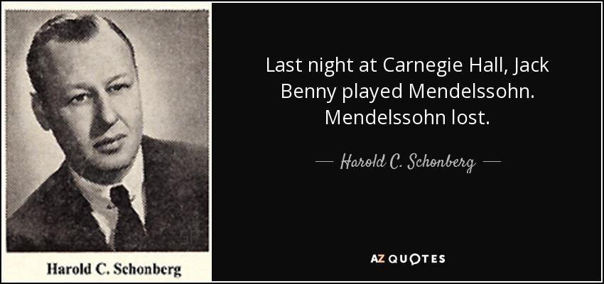 Last night at Carnegie Hall, Jack Benny played Mendelssohn. Mendelssohn lost. - Harold C. Schonberg
