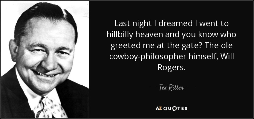 Last night I dreamed I went to hillbilly heaven and you know who greeted me at the gate? The ole cowboy-philosopher himself, Will Rogers. - Tex Ritter