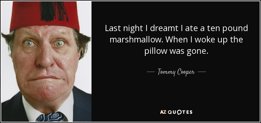 Last night I dreamt I ate a ten pound marshmallow. When I woke up the pillow was gone. - Tommy Cooper