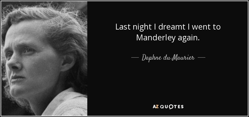 Last night I dreamt I went to Manderley again. - Daphne du Maurier