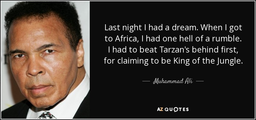 Last night I had a dream. When I got to Africa, I had one hell of a rumble. I had to beat Tarzan's behind first, for claiming to be King of the Jungle. - Muhammad Ali