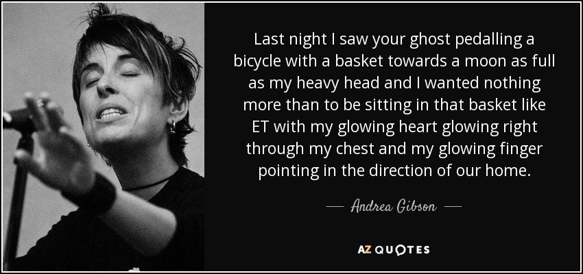 Last night I saw your ghost pedalling a bicycle with a basket towards a moon as full as my heavy head and I wanted nothing more than to be sitting in that basket like ET with my glowing heart glowing right through my chest and my glowing finger pointing in the direction of our home. - Andrea Gibson