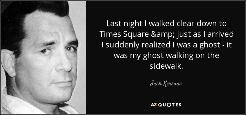 Last night I walked clear down to Times Square & just as I arrived I suddenly realized I was a ghost - it was my ghost walking on the sidewalk. - Jack Kerouac