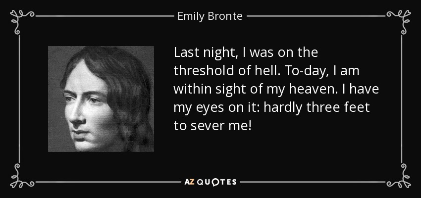 Last night, I was on the threshold of hell. To-day, I am within sight of my heaven. I have my eyes on it: hardly three feet to sever me! - Emily Bronte