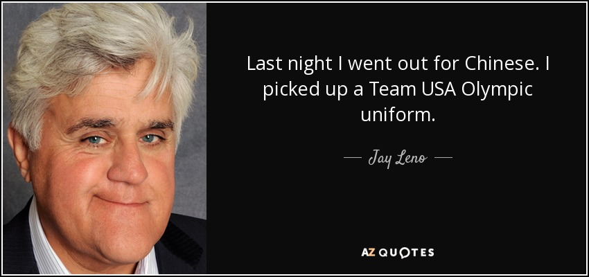 Last night I went out for Chinese. I picked up a Team USA Olympic uniform. - Jay Leno