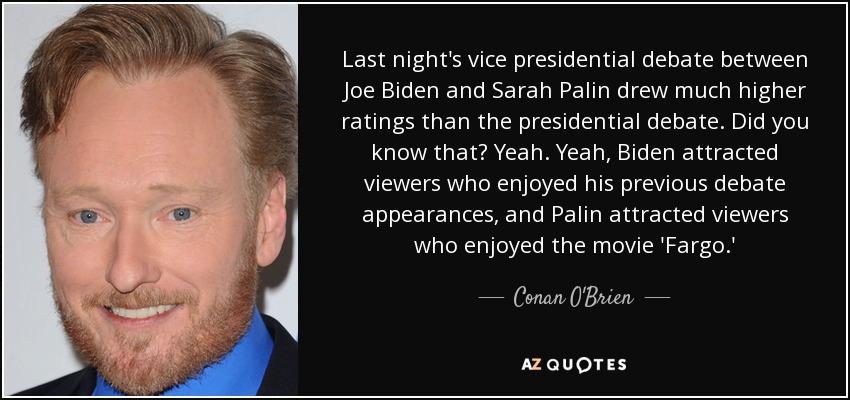 Last night's vice presidential debate between Joe Biden and Sarah Palin drew much higher ratings than the presidential debate. Did you know that? Yeah. Yeah, Biden attracted viewers who enjoyed his previous debate appearances, and Palin attracted viewers who enjoyed the movie 'Fargo.' - Conan O'Brien