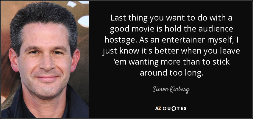 Last thing you want to do with a good movie is hold the audience hostage. As an entertainer myself, I just know it's better when you leave 'em wanting more than to stick around too long. - Simon Kinberg