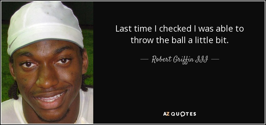 Last time I checked I was able to throw the ball a little bit. - Robert Griffin III