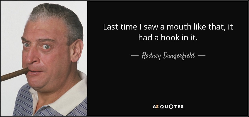 Last time I saw a mouth like that, it had a hook in it. - Rodney Dangerfield