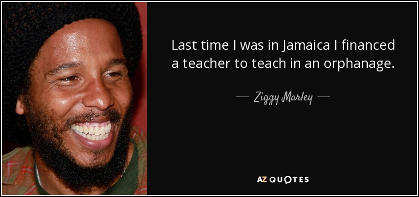 Last time I was in Jamaica I financed a teacher to teach in an orphanage. - Ziggy Marley