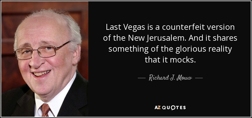Last Vegas is a counterfeit version of the New Jerusalem. And it shares something of the glorious reality that it mocks. - Richard J. Mouw