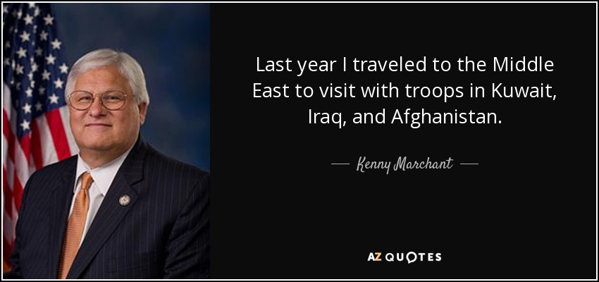 Last year I traveled to the Middle East to visit with troops in Kuwait, Iraq, and Afghanistan. - Kenny Marchant