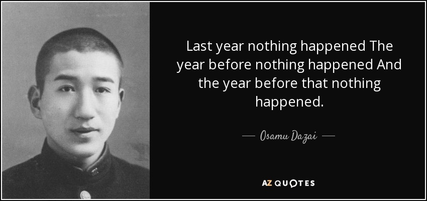 Last year nothing happened The year before nothing happened And the year before that nothing happened. - Osamu Dazai