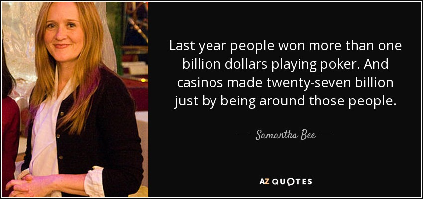 Last year people won more than one billion dollars playing poker. And casinos made twenty-seven billion just by being around those people. - Samantha Bee