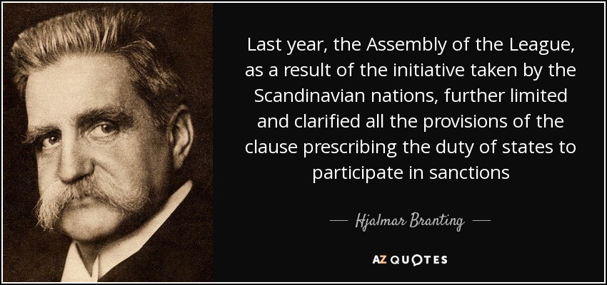 Last year, the Assembly of the League, as a result of the initiative taken by the Scandinavian nations, further limited and clarified all the provisions of the clause prescribing the duty of states to participate in sanctions - Hjalmar Branting