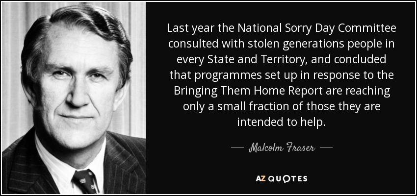 Last year the National Sorry Day Committee consulted with stolen generations people in every State and Territory, and concluded that programmes set up in response to the Bringing Them Home Report are reaching only a small fraction of those they are intended to help. - Malcolm Fraser