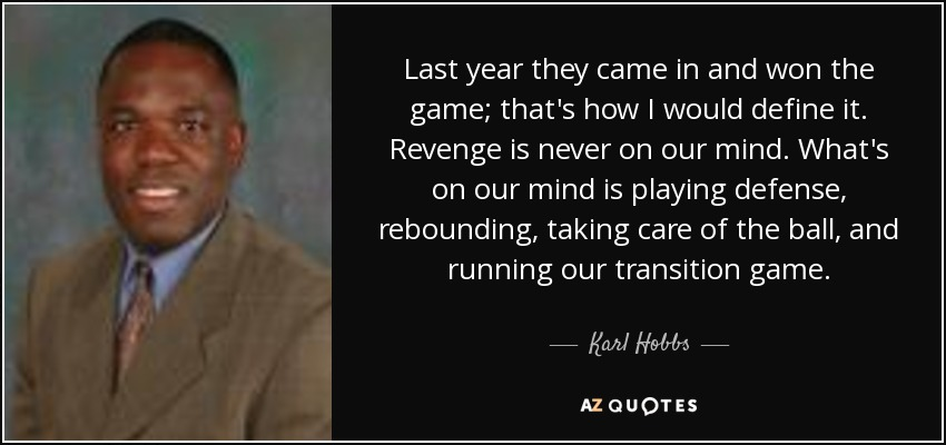 Last year they came in and won the game; that's how I would define it. Revenge is never on our mind. What's on our mind is playing defense, rebounding, taking care of the ball, and running our transition game. - Karl Hobbs