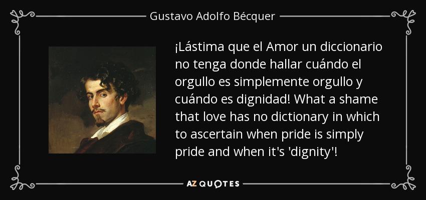¡Lástima que el Amor un diccionario no tenga donde hallar cuándo el orgullo es simplemente orgullo y cuándo es dignidad! What a shame that love has no dictionary in which to ascertain when pride is simply pride and when it's 'dignity'! - Gustavo Adolfo Bécquer
