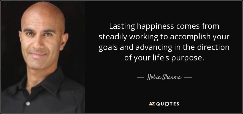 Lasting happiness comes from steadily working to accomplish your goals and advancing in the direction of your life's purpose. - Robin Sharma