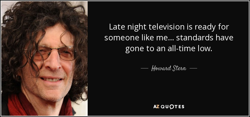 Late night television is ready for someone like me... standards have gone to an all-time low. - Howard Stern
