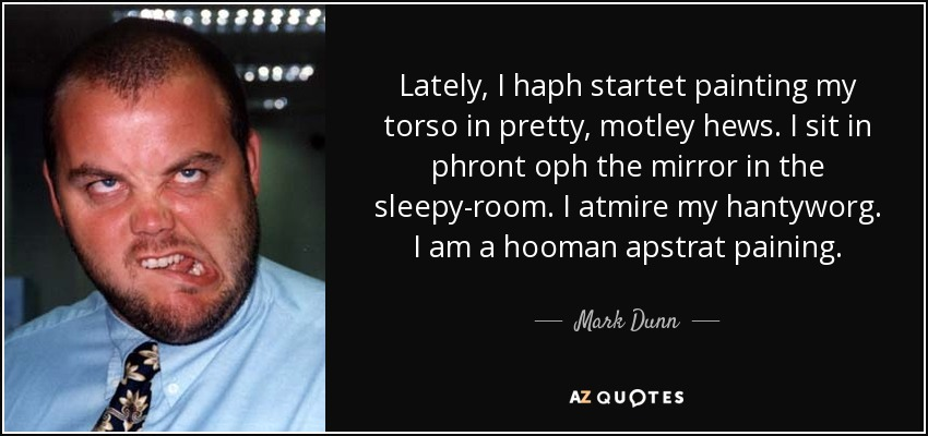 Lately, I haph startet painting my torso in pretty, motley hews. I sit in phront oph the mirror in the sleepy-room. I atmire my hantyworg. I am a hooman apstrat paining. - Mark Dunn