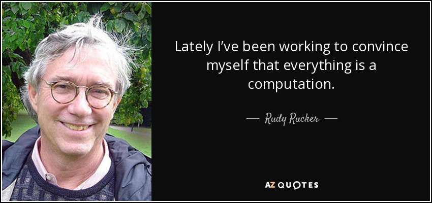 Lately I've been working to convince myself that everything is a computation. - Rudy Rucker