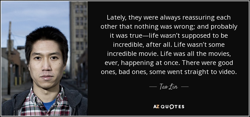 Lately, they were always reassuring each other that nothing was wrong; and probably it was true—life wasn't supposed to be incredible, after all. Life wasn't some incredible movie. Life was all the movies, ever, happening at once. There were good ones, bad ones, some went straight to video. - Tao Lin