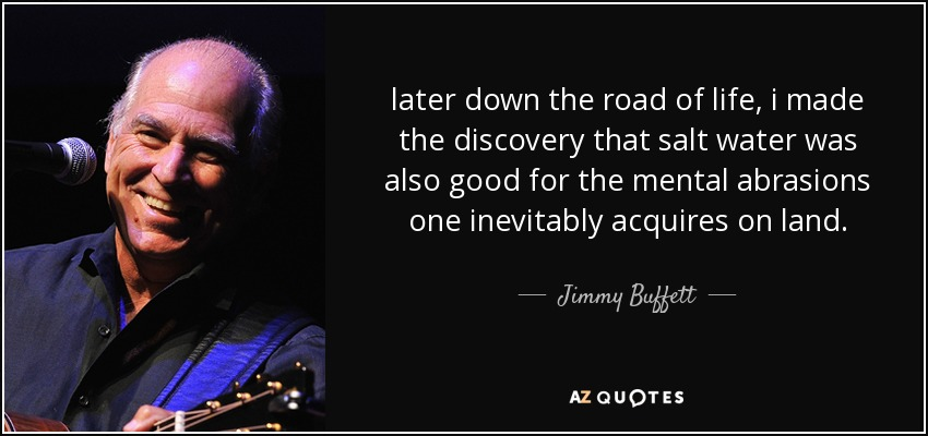 later down the road of life, i made the discovery that salt water was also good for the mental abrasions one inevitably acquires on land. - Jimmy Buffett