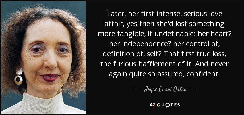 Later, her first intense, serious love affair, yes then she'd lost something more tangible, if undefinable: her heart? her independence? her control of, definition of, self? That first true loss, the furious bafflement of it. And never again quite so assured, confident. - Joyce Carol Oates