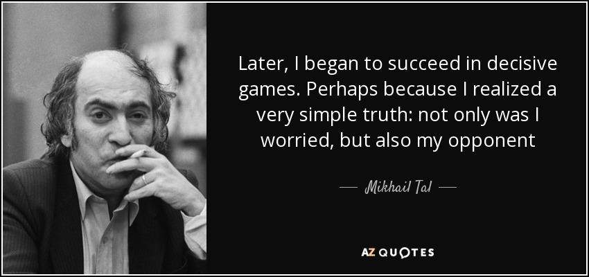 Later, I began to succeed in decisive games. Perhaps because I realized a very simple truth: not only was I worried, but also my opponent - Mikhail Tal