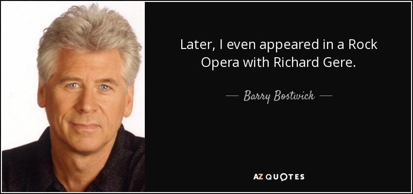 Later, I even appeared in a Rock Opera with Richard Gere. - Barry Bostwick