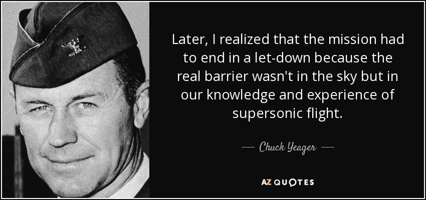 Later, I realized that the mission had to end in a let-down because the real barrier wasn't in the sky but in our knowledge and experience of supersonic flight. - Chuck Yeager