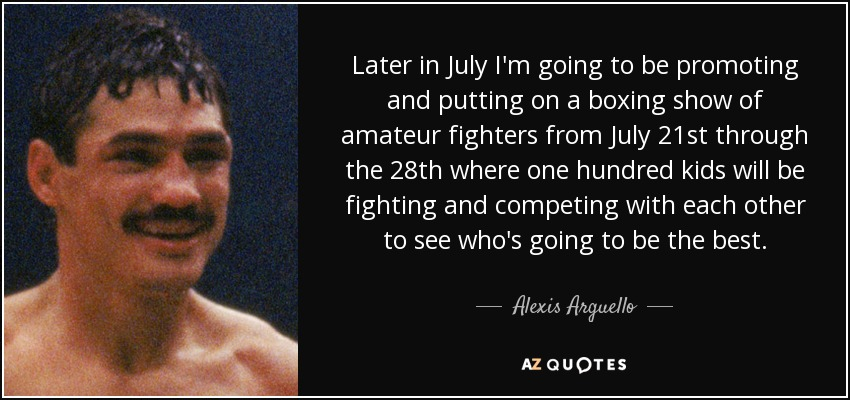 Later in July I'm going to be promoting and putting on a boxing show of amateur fighters from July 21st through the 28th where one hundred kids will be fighting and competing with each other to see who's going to be the best. - Alexis Arguello