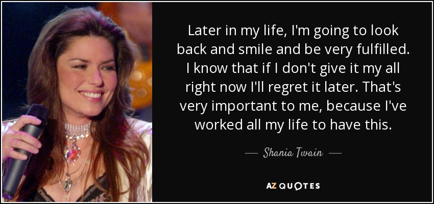 Shania Twain Quote Later In My Life Im Going To Look Back And