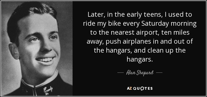 Later, in the early teens, I used to ride my bike every Saturday morning to the nearest airport, ten miles away, push airplanes in and out of the hangars, and clean up the hangars. - Alan Shepard