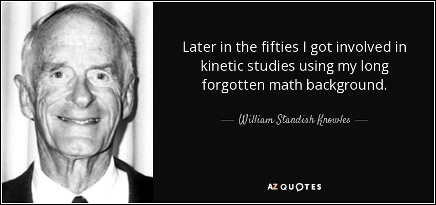 Later in the fifties I got involved in kinetic studies using my long forgotten math background. - William Standish Knowles