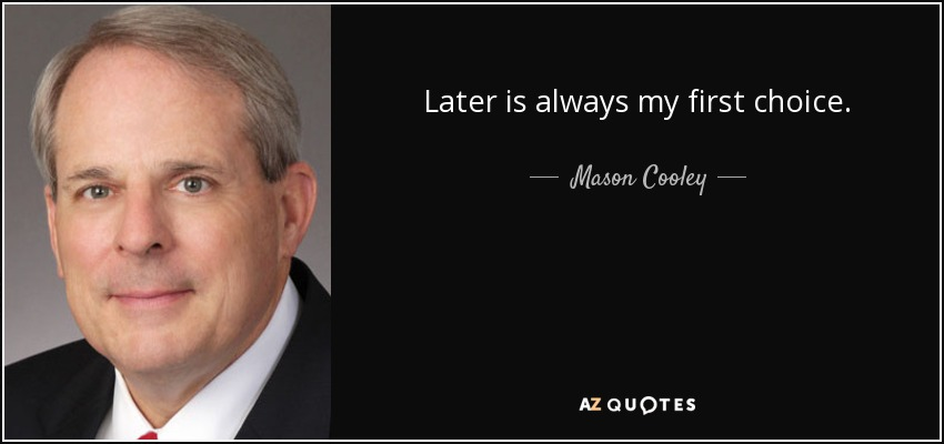 Later is always my first choice. - Mason Cooley