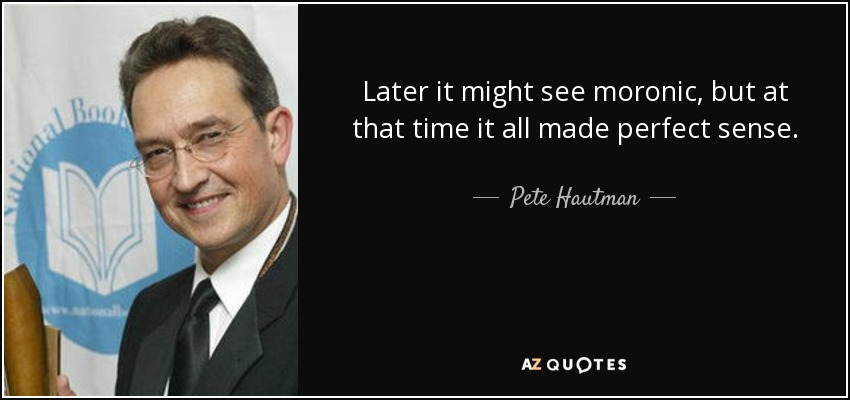Later it might see moronic, but at that time it all made perfect sense. - Pete Hautman