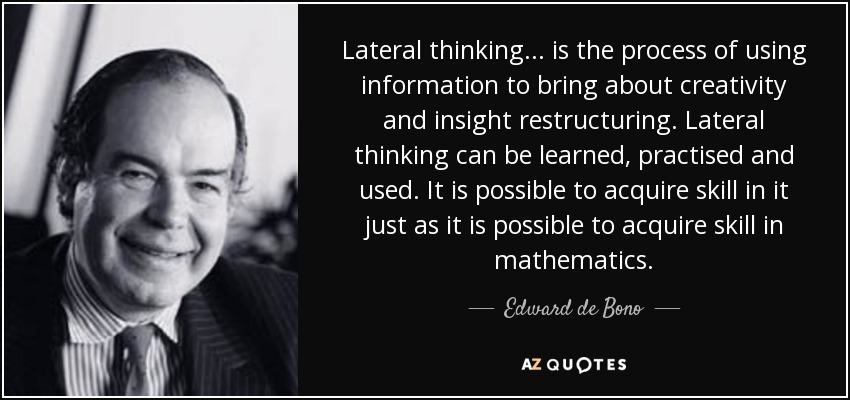 Lateral thinking... is the process of using information to bring about creativity and insight restructuring. Lateral thinking can be learned, practised and used. It is possible to acquire skill in it just as it is possible to acquire skill in mathematics. - Edward de Bono