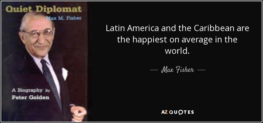Latin America and the Caribbean are the happiest on average in the world. - Max Fisher