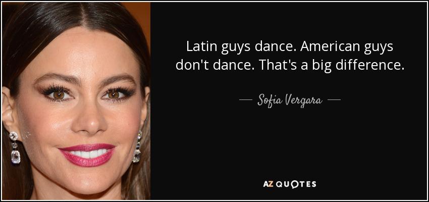 Latin guys dance. American guys don't dance. That's a big difference. - Sofia Vergara