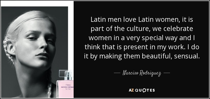 Latin men love Latin women, it is part of the culture, we celebrate women in a very special way and I think that is present in my work. I do it by making them beautiful, sensual. - Narciso Rodriguez