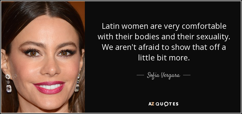 Latin women are very comfortable with their bodies and their sexuality. We aren't afraid to show that off a little bit more. - Sofia Vergara
